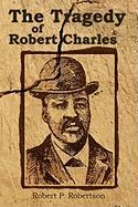 The Tragedy of Robert Charles - Robertson, Robert P.