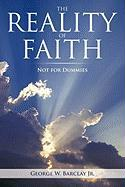 The Reality of Faith: Not for Dummies - George W. Barclay Jr, W. Barclay Jr.