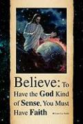 Believe: To Have the God Kind of Sense, You Must Have Faith - Smith, Evans Lee