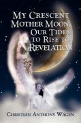 My Crescent Mother Moon, Our Tides to Rise to Revelation - Wagen, Christian Anthony