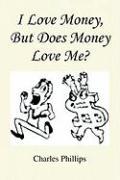 I Love Money, But Does Money Love Me? - Phillips, Charles