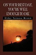 On Your Best Day, You're Well Enough to Die - Brown, Elder Tereasa