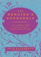 The Heroine's Bookshelf: Life Lessons, from Jane Austen to Laura Ingalls Wilder - Blakemore, Erin