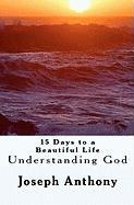 15 Days to a Beautiful Life Understanding God - Joseph Anthony, Anthony; Joseph Anthony