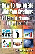 How to Negotiate with Your Creditors and Reduce Your Commercial Debt by at Least 60% - Larabie, Dr Andr