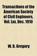 Transactions of the American Society of Civil Engineers, Vol. LXX, Dec. 1910 - Gregory, W. B.