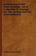 Earth Features and Their Meaning - An Introduction to Geology for the Student and the General Reader - Hobbs, William Herbert; Wharton, Edith
