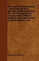 The Dog and the Sportsman - Embracing the Uses, Breeding, Training, Diseases, Etc., Etc., of Dogs and an Account of the Different Kinds of Game, with - Skinner, John Stuart; Hodgson, Frederick Thomas