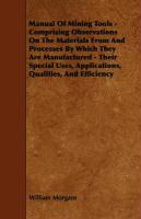 Manual of Mining Tools - Comprising Observations on the Materials from and Processes by Which They Are Manufactured - Their Special Uses, Applications - Morgans, William; Hamilton, C. D. P.
