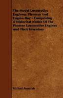The Model Locomotive Engineer, Fireman and Engine-Boy - Comprising a Historical Notice of the Pioneer Locomotive Engines and Their Inventors - Reynolds, Michael