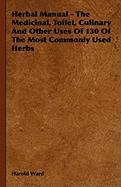 Herbal Manual - The Medicinal, Toilet, Culinary and Other Uses of 130 of the Most Commonly Used Herbs - Ward, Harold; Brinton, Selwyn
