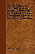 Mutual Tuition and Moral Discipline; Or, Manual of Instructions for Conducting Schools Through the Agency of the Scholars Themselves - Bell, Andrew