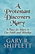 A Protestant Discovers Mary: A Place for Mary in Our Faith and Worship - Shiplett, Gary R.