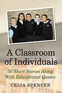 A Classroom of Individuals: 50 Short Stories Along with Educational Quotes - Spencer, Celia