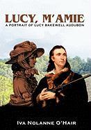 Lucy, M'Amie: A Portrait of Lucy Bakewell Audubon - O'Hair, Nolanne