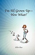I'm All Grown Up--Now What? - Shea, Ellen Teresa