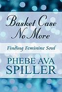 Basket Case No More: Finding Feminine Soul - Spiller, Phebe Ava