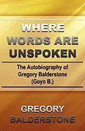 Where Words Are Unspoken: The Autobiography of Gregory Balderstone (Goyo B.) - Balderstone, Gregory