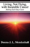Living, Not Dying, with Incurable Cancer: Making Each Day Count - Mendenhall, Donna J. L.