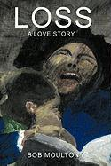 Loss: A Love Story - Moulton, Bob