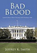 Bad Blood: Lyndon B. Johnson, Robert F. Kennedy, and the Tumultuous 1960s - Smith, Jeffrey K.