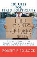 101 Uses for Fired Politicians - Pollock, Robert P.
