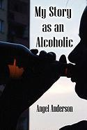 My Story as an Alcoholic - Anderson, Angel