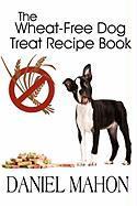 The Wheat-Free Dog Treat Recipe Book - Mahon, Daniel