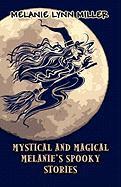 Mystical and Magical Melanie's Spooky Stories - Miller, Melanie Lynn