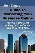 Bob Kellogg's Guide to Marketing Your Business Online - Kellogg, Bob