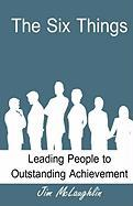 The Six Things: Leading People to Outstanding Achievement - McLaughlin, Jim