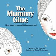 The Mummy Glue: Keeping Mums and Kids Connected - Dobinson, Tee