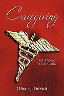 Caregiving: My Story, Your Guide - Desofi, Oliver J.