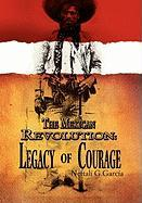 The Mexican Revolution: Legacy of Courage - Garcia, Neftali G.