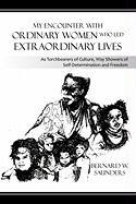 My Encounter with Ordinary Women Who Led Extraordinary Lives: As Torchbearers of Culture, Way Showers of Self-Determination and Freedom - Saunders, Bernard W.