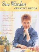 Creative Decor: Beautiful and Inspired Projects for Every Room - Warden, Sue