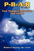 P-B-A-R Revisited: Your Thoughts Determine Your Future - Henry, Robert A.; Henry, MD Facpe Robert