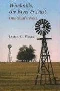 Windmills, the River & Dust: One Man's West - Work, James C.
