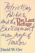 The Last Refuge: Patriotism, Politics, and the Environment in an Age of Terror - Orr, David W.