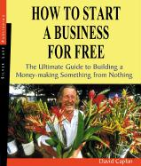 How to Start a Business for Free: The Ultimate Guide for Building a Money-Making Something from Nothing - Caplan, David