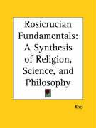 Rosicrucian Fundamentals: A Synthesis of Religion, Science, and Philosophy - Khei, F. R.