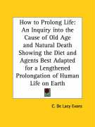 How to Prolong Life: An Inquiry Into the Cause of Old Age and Natural Death Showing the Diet and Agents Best Adapted for a Lengthened Prolo - Evans, C. de Lacy