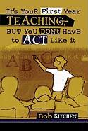It's Your First Year Teaching, But You Don't Have to Act Like It - Kitchen, Bob