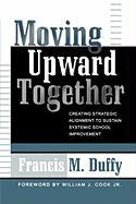 Moving Upward Together: Creating Strategic Alignment to Sustain Systemic School Improvement - Duffy, Francis M.