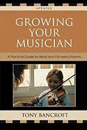 Growing Your Musician: A Practical Guide for Band and Orchestra Parents - Bancroft, Tony