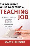 The Definitive Guide to Getting a Teaching Job: An Insider's Guide to Finding the Right Job, Writing the Perfect Resume, and Nailing the Interview - Clement, Mary C.