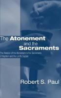 Atonement and the Sacraments: The Relation of the Atonement to the Sacraments of Baptism and the Lord's Supper - Paul, Robert S.