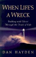 When Life's a Wreck: Walking with Christ Through the Trials of Life - Hayden, Dan