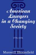 American Lawyers in a Changing Society, 1776-1876 - Bloomfield, Maxwell