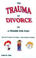 The Trauma of Divorce or a Primer for Pain: The Truth about Divorce-Told in Real Stories - St Clair, Alain